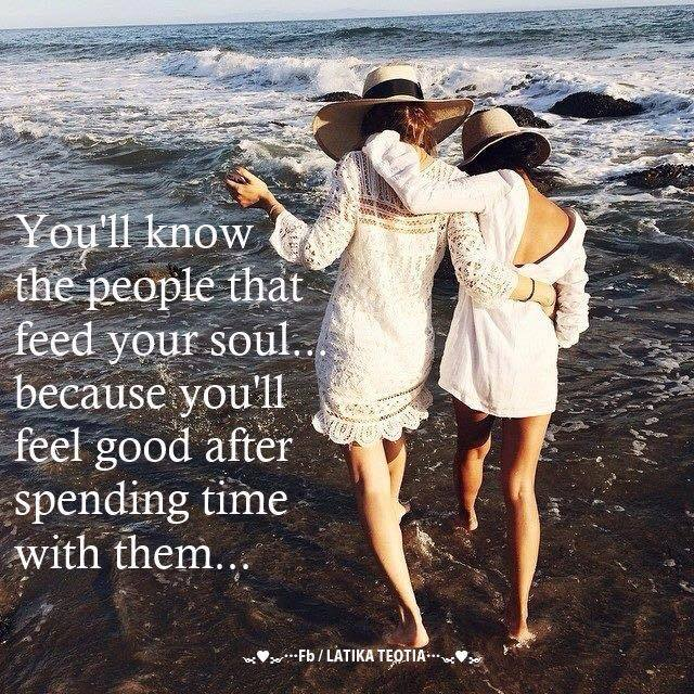 You'll know the people that feed your soul because youll feel good after spending time with them